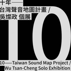 十年 - 台灣聲音地圖計劃/吳燦政個展|臺北市立美術館
